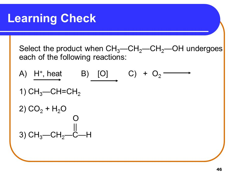 Learning Check A) H+, heat B) [O] C) + O2 1) CH3—CH=CH2 2) CO2 + H2O O